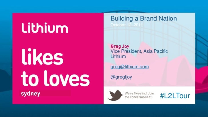 Building a Brand NationOctober 12, 2011Vice President, Asia PacificLithiumgreg@lithium.com@gregtjoy       We're Tweeting! ...