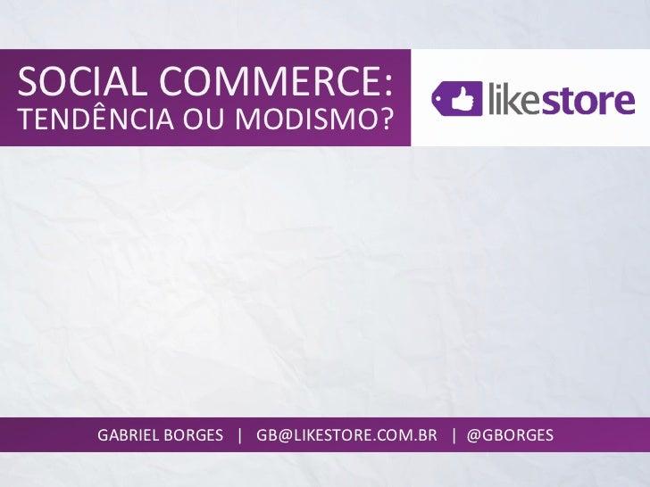 SOCIAL COMMERCE: TENDÊNCIA OU MODISMO?       GABRIEL BORGES   |   GB@LIKESTORE.COM.BR   | ...