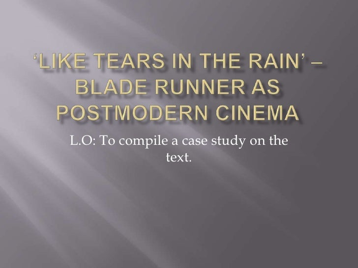 'Like tears in the rain' – Blade Runner as postmodern cinema<br />L.O: To compile a case study on the text. <br />