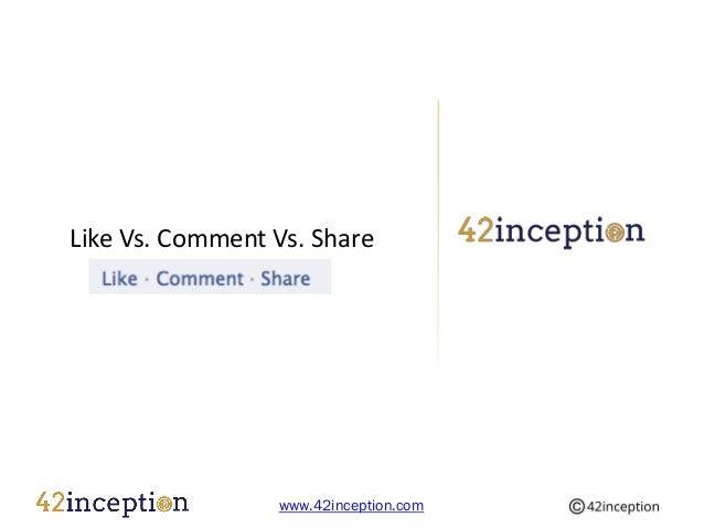 Like Vs. Comment Vs. Share                 www.42inception.com