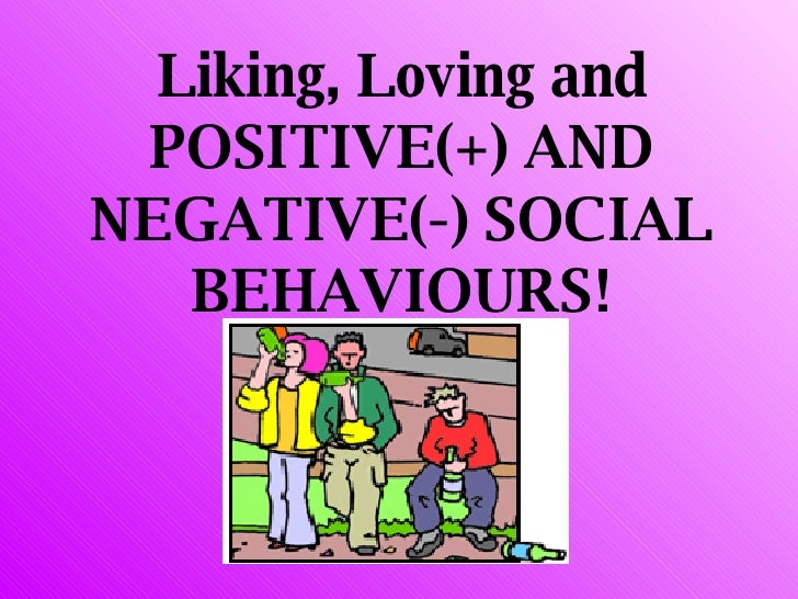 Liking, Loving and POSITIVE(+) AND NEGATIVE(-) SOCIAL BEHAVIOURS!