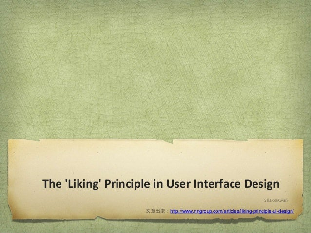 The 'Liking' Principle in User Interface Design SharonKwan 文章出處:http://www.nngroup.com/articles/liking-principle-ui-design/