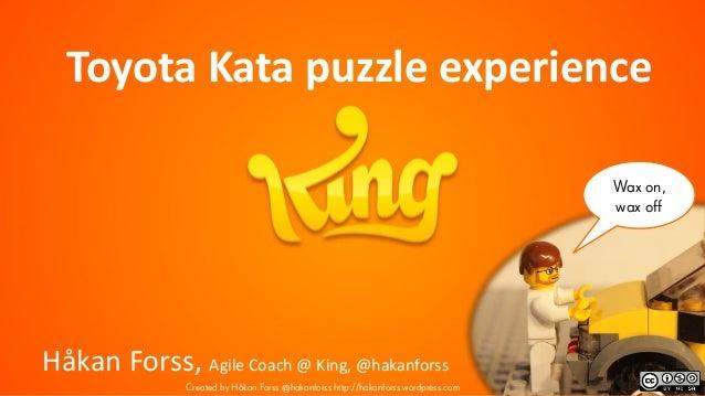 Wax on, wax off Toyota Kata puzzle experience Håkan Forss, Agile Coach @ King, @hakanforss Created by Håkan Forss @hakanfo...