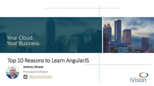 Your Cloud.  Your Business.  Top 10 Reasons to Learn AngularJS  Jeremy Likness  Principal Architect  @JeremyLikness