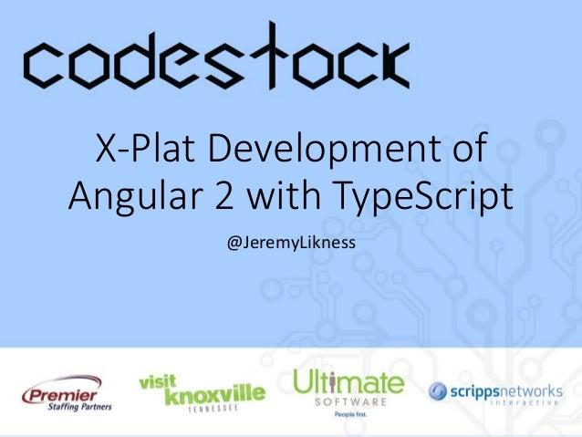 X-Plat Development of Angular 2 with TypeScript @JeremyLikness