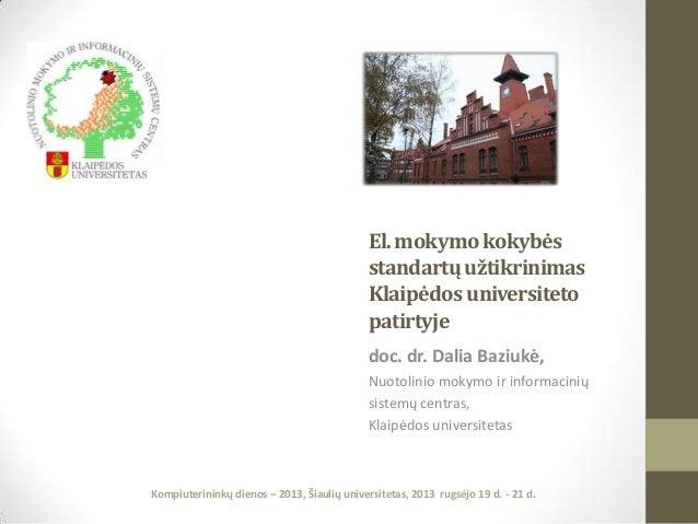 El. mokymo kokybės standartų užtikrinimas Klaipėdos universiteto patirtyje doc. dr. Dalia Baziukė, Nuotolinio mokymo ir in...