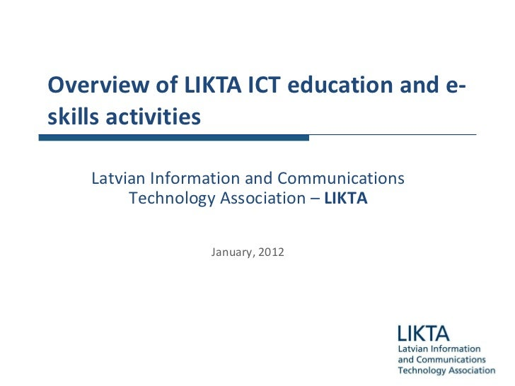 Overview of  LIKTA ICT education and e-skills activities Latvian Information and Communications Technology Association  – ...