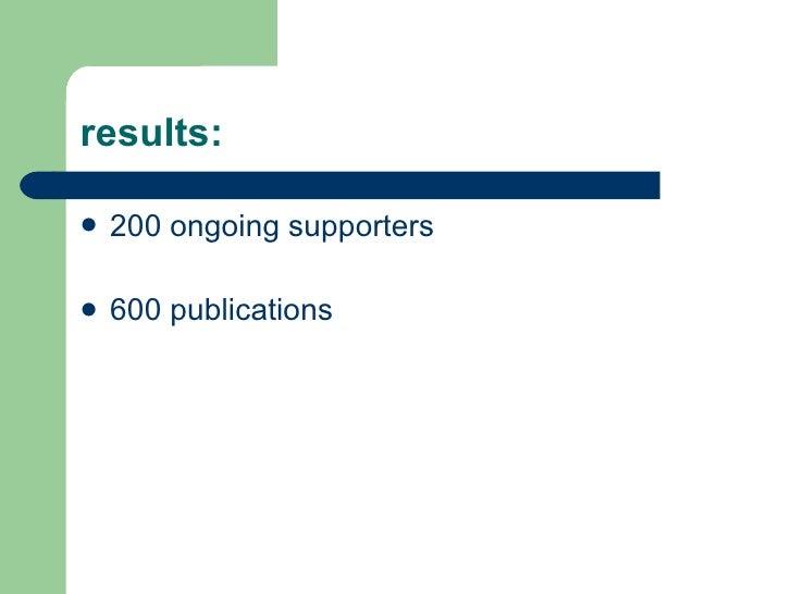 results: <ul><li>200 ongoing supporters  </li></ul><ul><li>600 publications </li></ul>