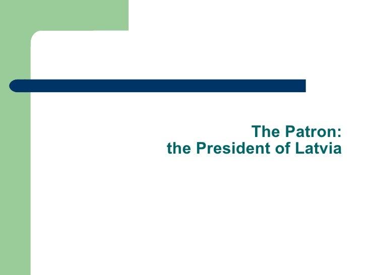 The Patron: the President of Latvia