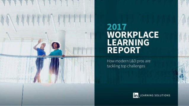 2017 Workplace Learning Report How modern L&D pros are tackling top challenges
