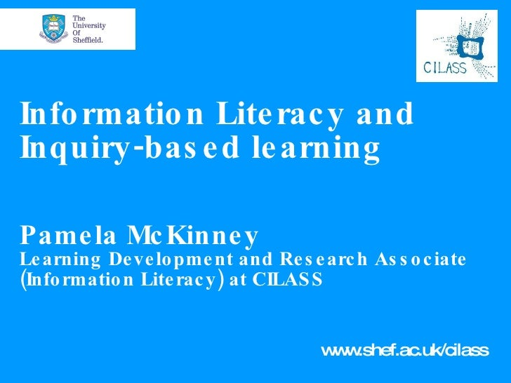 Information Literacy and Inquiry-based learning Pamela McKinney Learning Development and Research Associate (Information L...