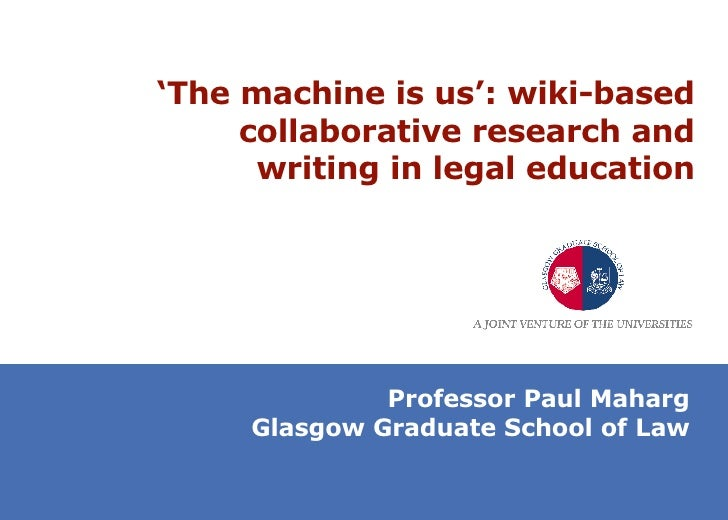 ' The machine is us': wiki-based collaborative research and writing in legal education Professor Paul Maharg Glasgow Gradu...