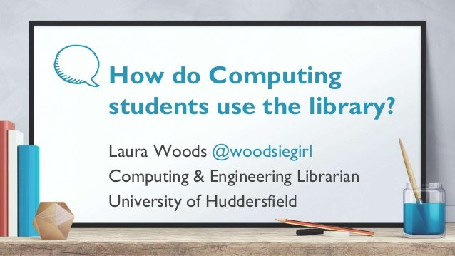 How do Computing students use the library? Laura Woods @woodsiegirl Computing & Engineering Librarian University of Hudder...