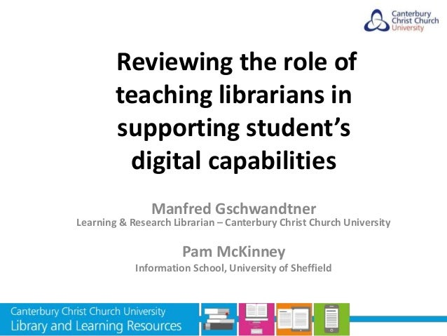 Reviewing the role of teaching librarians in supporting student's digital capabilities Manfred Gschwandtner Learning & Res...