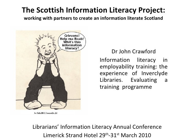 The Scottish Information Literacy Project: working with partners to create an information literate Scotland Dr John Crawfo...