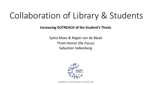 Collaboration of Library & Students Increasing OUTREACH of the Student's Thesis Sylvia Moes & Rogier van de Blaak Thom Ham...