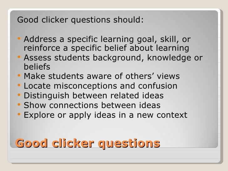 Good clicker questions should:   Address a specific learning goal, skill, or    reinforce a specific belief about learnin...