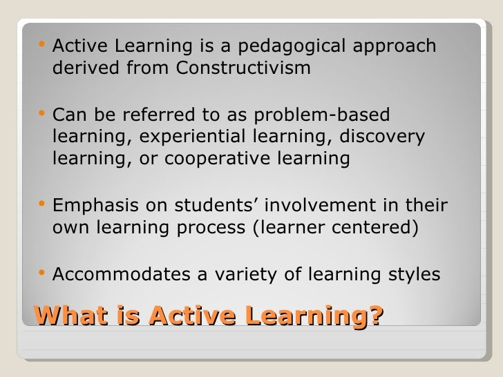    Active Learning is a pedagogical approach    derived from Constructivism   Can be referred to as problem-based    lea...