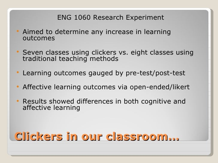ENG 1060 Research Experiment   Aimed to determine any increase in learning    outcomes   Seven classes using clickers vs...