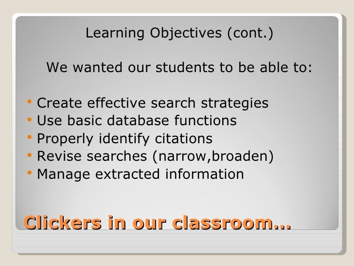 Learning Objectives (cont.)     We wanted our students to be able to:   Create effective search strategies   Use basic d...
