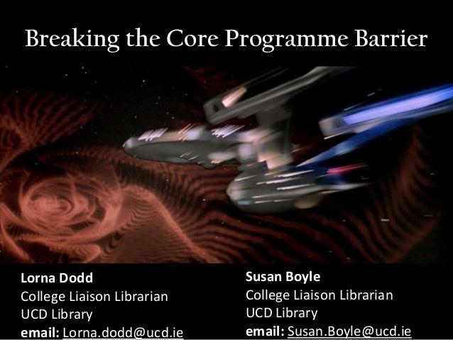Breaking the Core Programme BarrierLorna Dodd                  Susan BoyleCollege Liaison Librarian   College Liaison Libr...