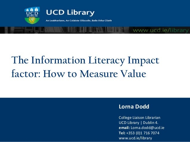 The Information Literacy Impactfactor: How to Measure Value                      Lorna Dodd                      College L...
