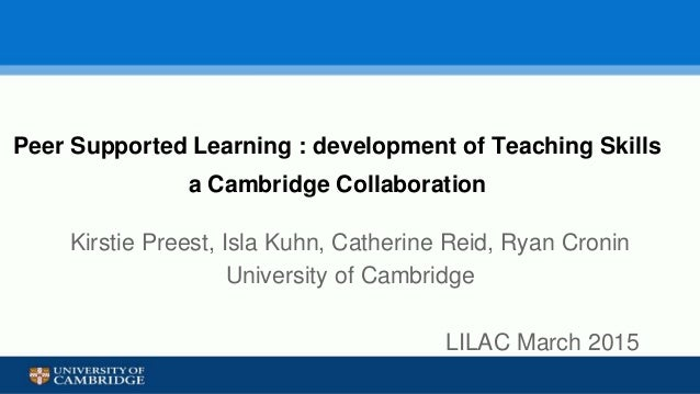 Peer Supported Learning : development of Teaching Skills a Cambridge Collaboration Kirstie Preest, Isla Kuhn, Catherine Re...