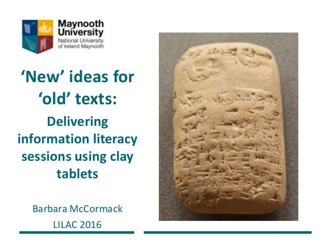 'New' ideas for 'old' texts: Delivering information literacy sessions using clay tablets Barbara McCormack LILAC 2016