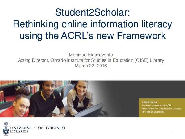 Student2Scholar: Rethinking online information literacy using the ACRL's new Framework Monique Flaccavento Acting Director...