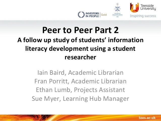 Peer to Peer Part 2 A follow up study of students' information literacy development using a student researcher Iain Baird,...