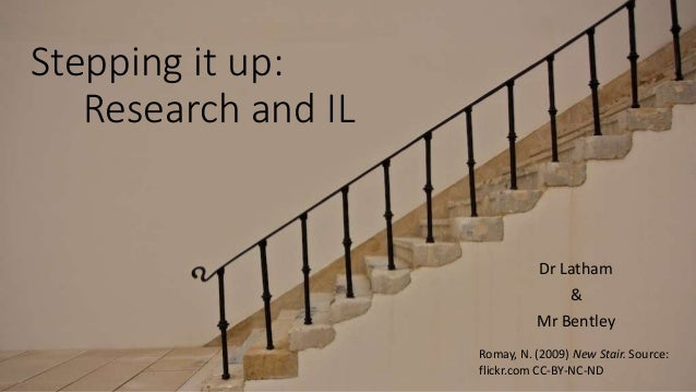Stepping it up: Research and IL Dr Latham & Mr Bentley Romay, N. (2009) New Stair. Source: flickr.com CC-BY-NC-ND
