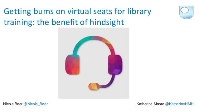 Getting bums on virtual seats for library training: the benefit of hindsight Nicola Beer @Nicola_Beer Katherine Moore @Kat...