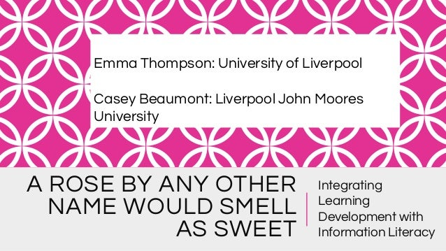 A ROSE BY ANY OTHER NAME WOULD SMELL AS SWEET Integrating Learning Development with Information Literacy Emma Thompson: Un...