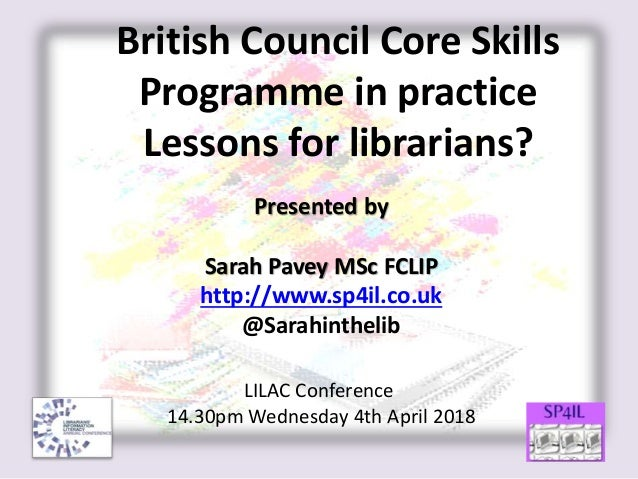 British Council Core Skills Programme in practice Lessons for librarians? Presented by Sarah Pavey MSc FCLIP http://www.sp...