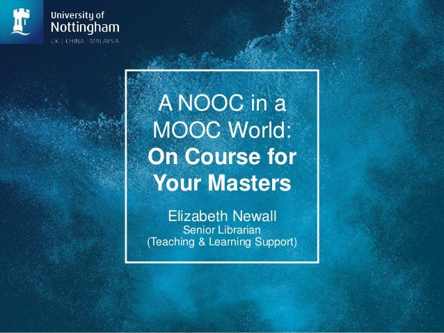 A NOOC in a MOOC World: On Course for Your Masters Elizabeth Newall Senior Librarian (Teaching & Learning Support)