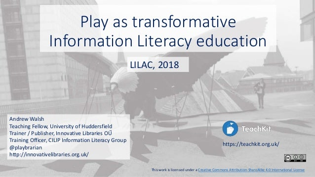 Play as transformative Information Literacy education Andrew Walsh Teaching Fellow, University of Huddersfield Trainer / P...