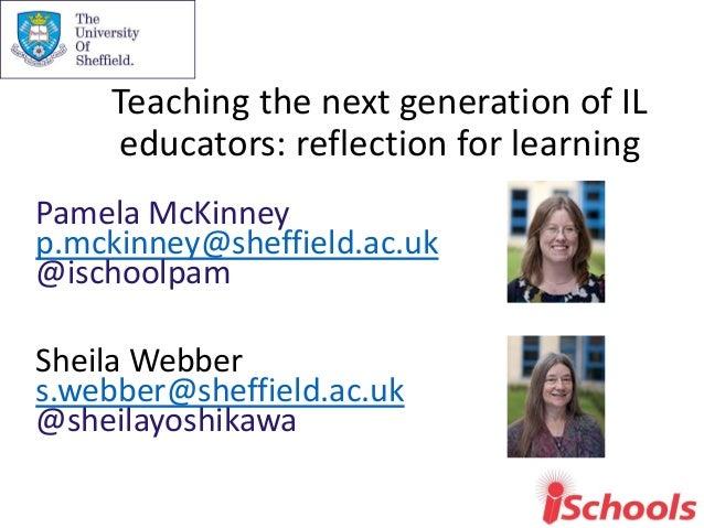 Teaching the next generation of IL educators: reflection for learning Pamela McKinney p.mckinney@sheffield.ac.uk @ischoolp...