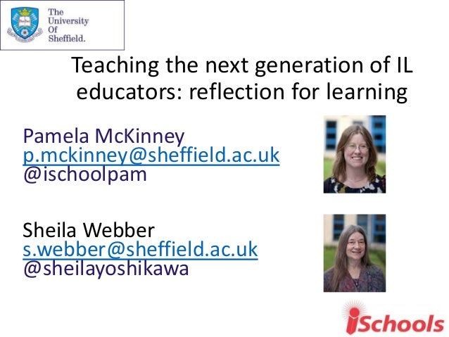 Teaching the next generation of IL educators: reflection for learning Pamela McKinney p.mckinney@sheffield.ac.uk @ischoolp...