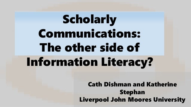 Scholarly Communications: The other side of Information Literacy? Cath Dishman and Katherine Stephan Liverpool John Moores...