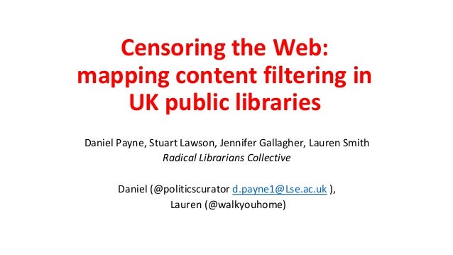 Censoring the Web: mapping content filtering in UK public libraries Daniel Payne, Stuart Lawson, Jennifer Gallagher, Laure...