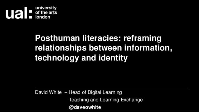 Posthuman literacies: reframing relationships between information, technology and identity David White – Head of Digital L...