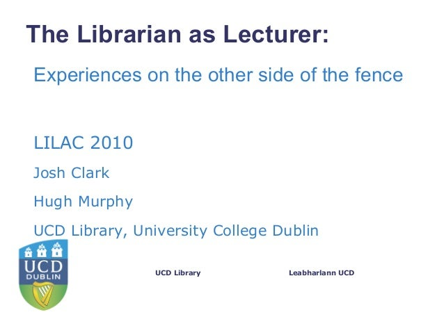 The Librarian as Lecturer: Experiences on the other side of the fence LILAC 2010 Josh Clark Hugh Murphy UCD Library, Unive...