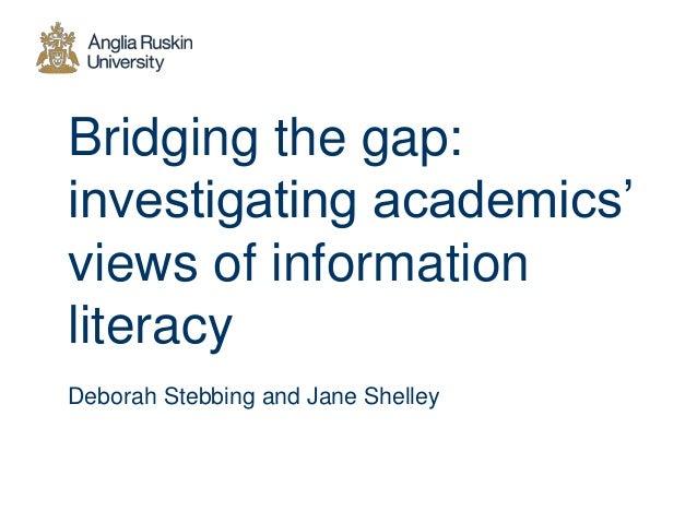 Bridging the gap: investigating academics' views of information literacy Deborah Stebbing and Jane Shelley