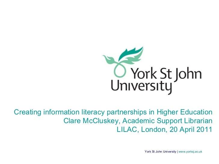 York St John University |  www.yorksj.ac.uk Creating information literacy partnerships in Higher Education Clare McCluskey...