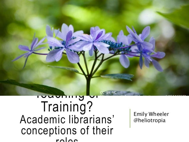 Teaching or Training? Academic librarians' conceptions of their Emily Wheeler @heliotropia CC-BY-NC https://www.flickr.com...