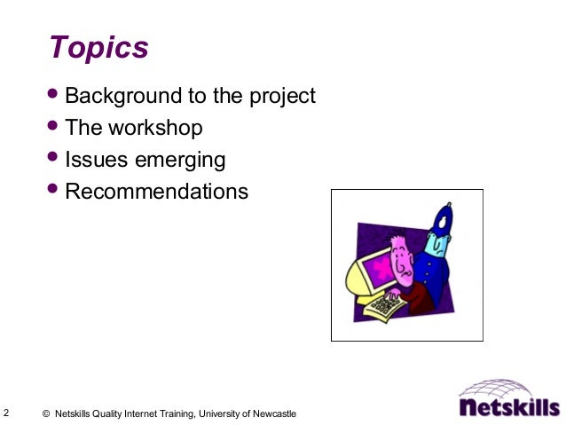 2 © Netskills Quality Internet Training, University of Newcastle Topics Background to the project The workshop Issues e...