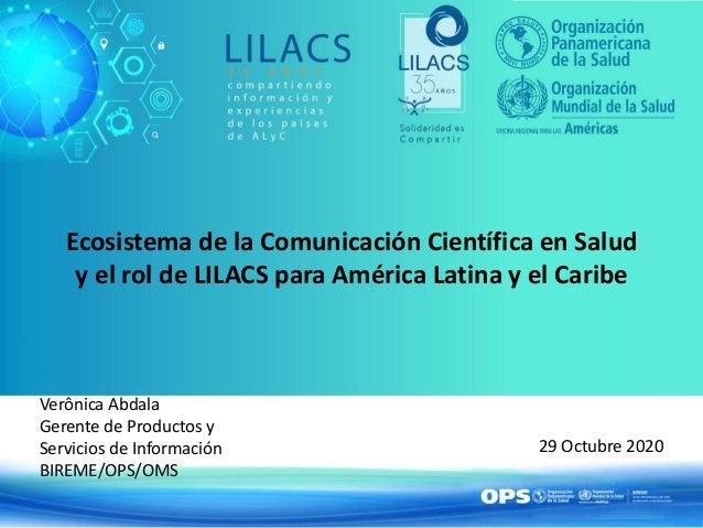 Ecosistema de la Comunicación Científica en Salud y el rol de LILACS para América Latina y el Caribe Verônica Abdala Geren...