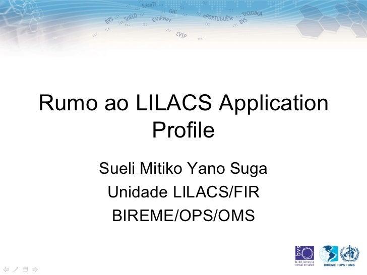 Rumo ao LILACS Application Profile Sueli Mitiko Yano Suga Unidade LILACS/FIR BIREME/OPS/OMS