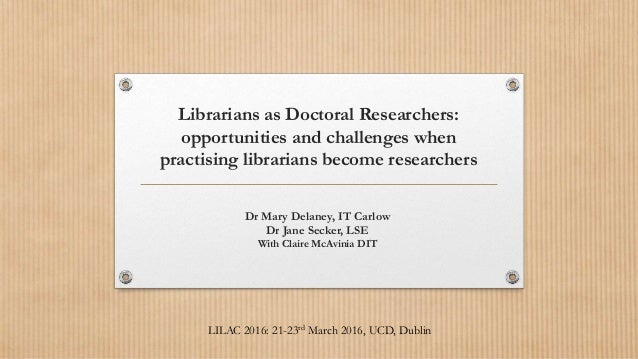 Librarians as Doctoral Researchers: opportunities and challenges when practising librarians become researchers Dr Mary Del...