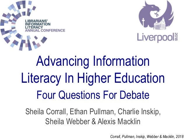 Advancing Information Literacy In Higher Education Four Questions For Debate Sheila Corrall, Ethan Pullman, Charlie Inskip...